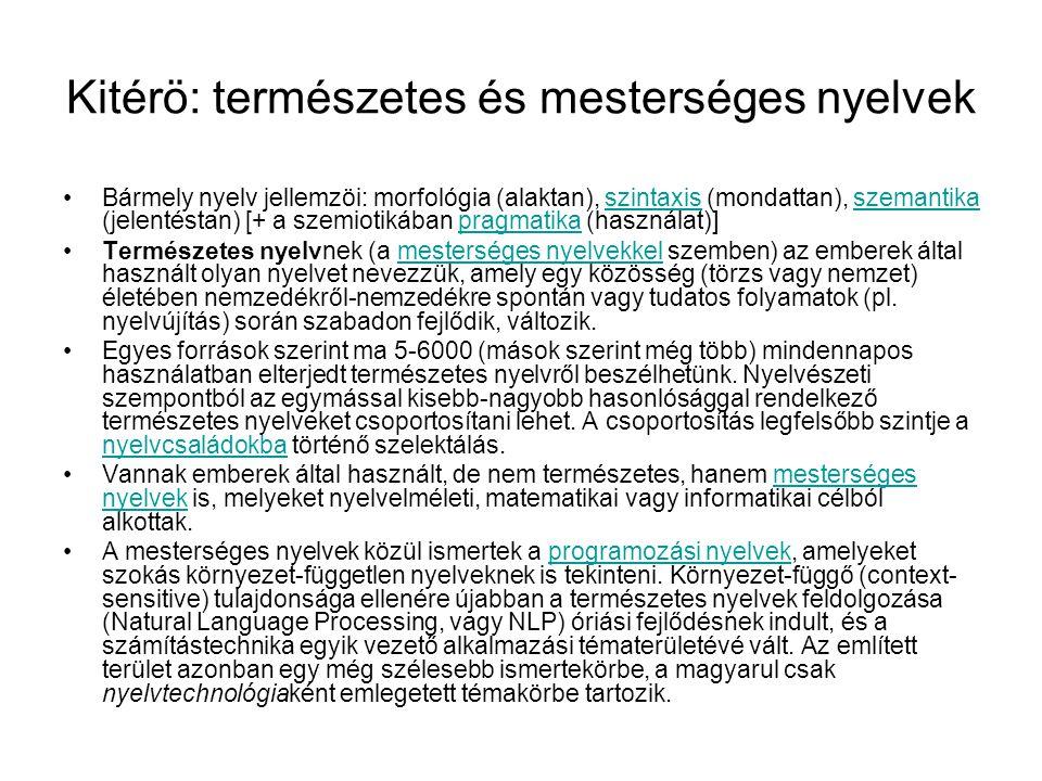 Kitérö: természetes és mesterséges nyelvek Bármely nyelv jellemzöi: morfológia (alaktan), szintaxis (mondattan), szemantika (jelentéstan) [+ a szemiotikában pragmatika (használat)]szintaxisszemantikapragmatika Természetes nyelvnek (a mesterséges nyelvekkel szemben) az emberek által használt olyan nyelvet nevezzük, amely egy közösség (törzs vagy nemzet) életében nemzedékről-nemzedékre spontán vagy tudatos folyamatok (pl.