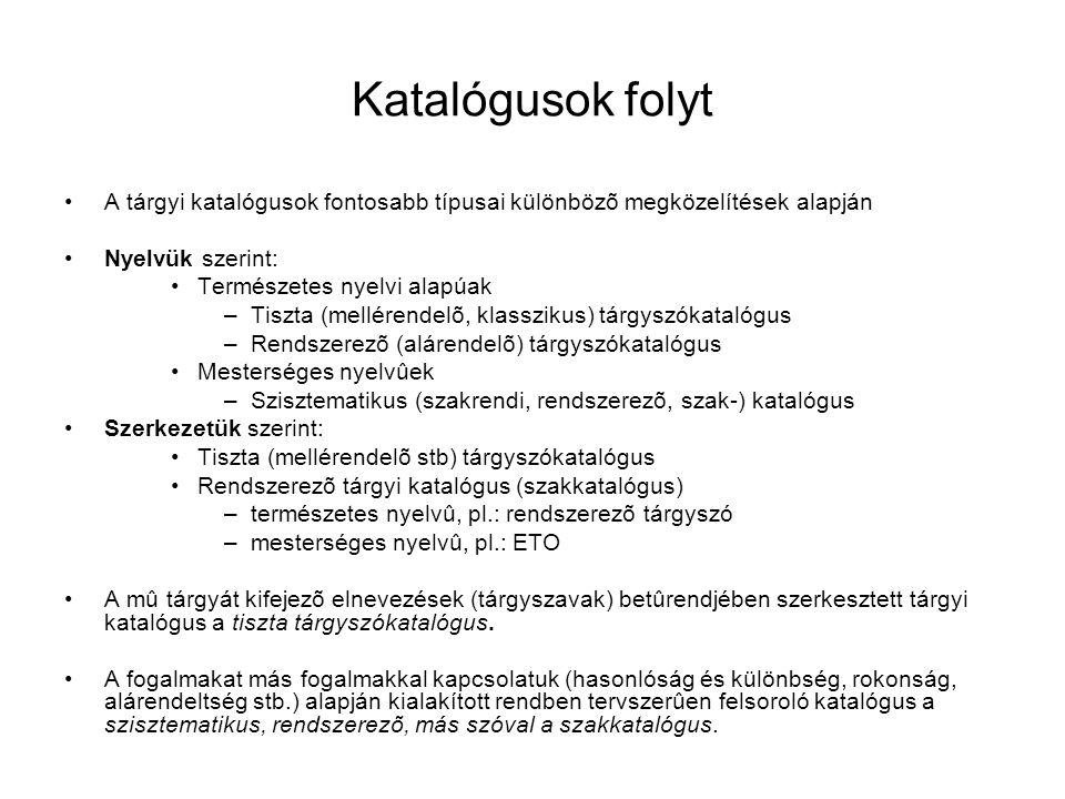 Katalógusok folyt A tárgyi katalógusok fontosabb típusai különbözõ megközelítések alapján Nyelvük szerint: Természetes nyelvi alapúak –Tiszta (mellérendelõ, klasszikus) tárgyszókatalógus –Rendszerezõ (alárendelõ) tárgyszókatalógus Mesterséges nyelvûek –Szisztematikus (szakrendi, rendszerezõ, szak-) katalógus Szerkezetük szerint: Tiszta (mellérendelõ stb) tárgyszókatalógus Rendszerezõ tárgyi katalógus (szakkatalógus) –természetes nyelvû, pl.: rendszerezõ tárgyszó –mesterséges nyelvû, pl.: ETO A mû tárgyát kifejezõ elnevezések (tárgyszavak) betûrendjében szerkesztett tárgyi katalógus a tiszta tárgyszókatalógus.