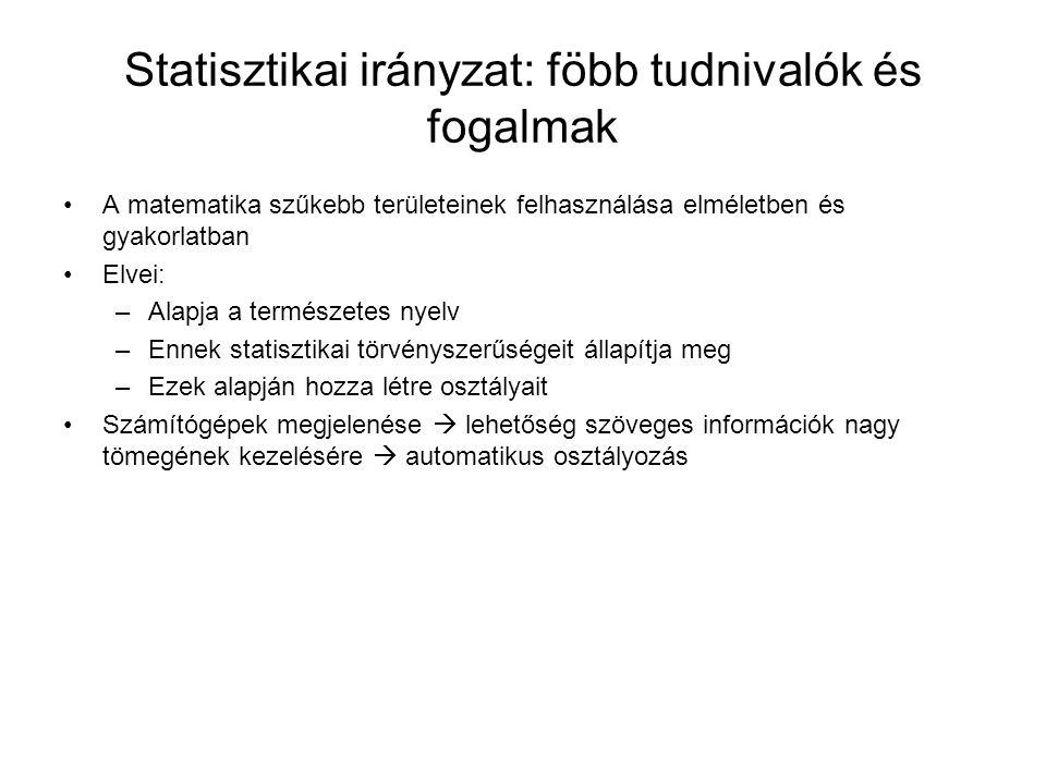 Statisztikai irányzat: föbb tudnivalók és fogalmak A matematika szűkebb területeinek felhasználása elméletben és gyakorlatban Elvei: –Alapja a természetes nyelv –Ennek statisztikai törvényszerűségeit állapítja meg –Ezek alapján hozza létre osztályait Számítógépek megjelenése  lehetőség szöveges információk nagy tömegének kezelésére  automatikus osztályozás