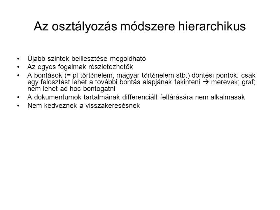 Az osztályozás módszere hierarchikus Újabb szintek beillesztése megoldható Az egyes fogalmak részletezhetők A bontások (= pl t ö rt é nelem; magyar t