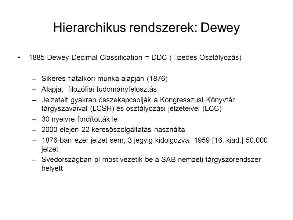 Hierarchikus rendszerek: Dewey 1885 Dewey Decimal Classification = DDC (Tizedes Osztályozás) –Sikeres fiatalkori munka alapján (1876) –Alapja: filozófiai tudományfelosztás –Jelzeteit gyakran összekapcsolják a Kongresszusi Könyvtár tárgyszavaival (LCSH) és osztályozási jelzeteivel (LCC) –30 nyelvre fordították le –2000 elején 22 keresőszolgáltatás használta –1876-ban ezer jelzet sem, 3 jegyig kidolgozva; 1959 [16.