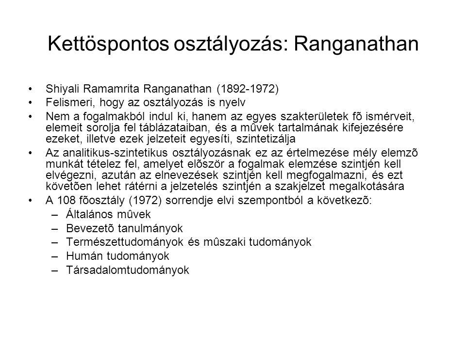 Kettöspontos osztályozás: Ranganathan Shiyali Ramamrita Ranganathan (1892-1972) Felismeri, hogy az osztályozás is nyelv Nem a fogalmakból indul ki, hanem az egyes szakterületek fõ ismérveit, elemeit sorolja fel táblázataiban, és a mûvek tartalmának kifejezésére ezeket, illetve ezek jelzeteit egyesíti, szintetizálja Az analitikus-szintetikus osztályozásnak ez az értelmezése mély elemzõ munkát tételez fel, amelyet elõször a fogalmak elemzése szintjén kell elvégezni, azután az elnevezések szintjén kell megfogalmazni, és ezt követõen lehet rátérni a jelzetelés szintjén a szakjelzet megalkotására A 108 fõosztály (1972) sorrendje elvi szempontból a következõ: –Általános mûvek –Bevezetõ tanulmányok –Természettudományok és mûszaki tudományok –Humán tudományok –Társadalomtudományok