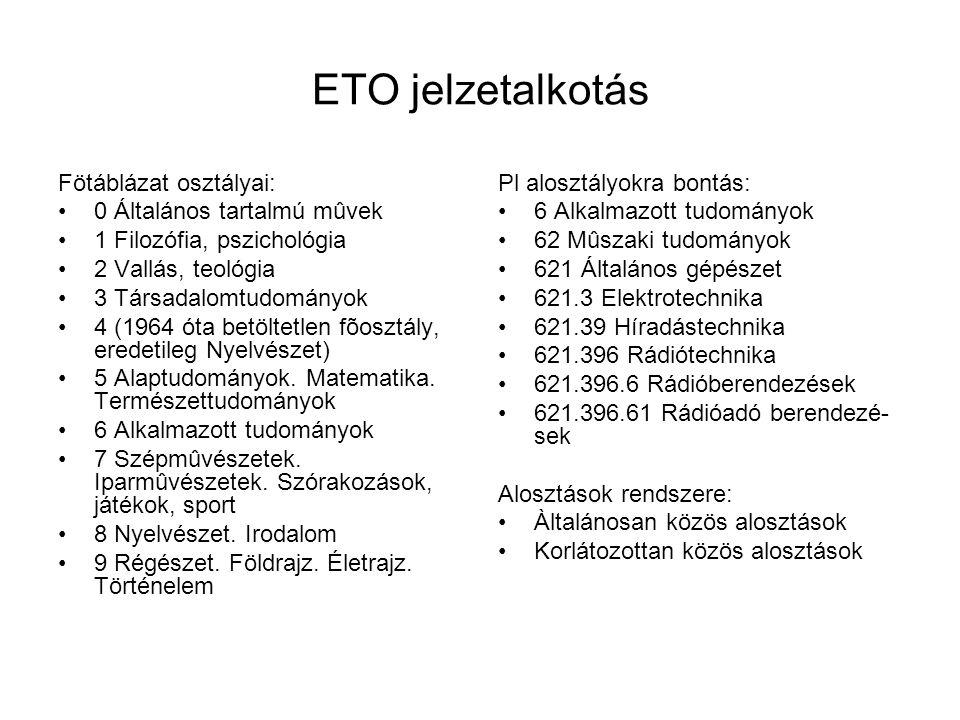 ETO jelzetalkotás Fötáblázat osztályai: 0 Általános tartalmú mûvek 1 Filozófia, pszichológia 2 Vallás, teológia 3 Társadalomtudományok 4 (1964 óta betöltetlen fõosztály, eredetileg Nyelvészet) 5 Alaptudományok.