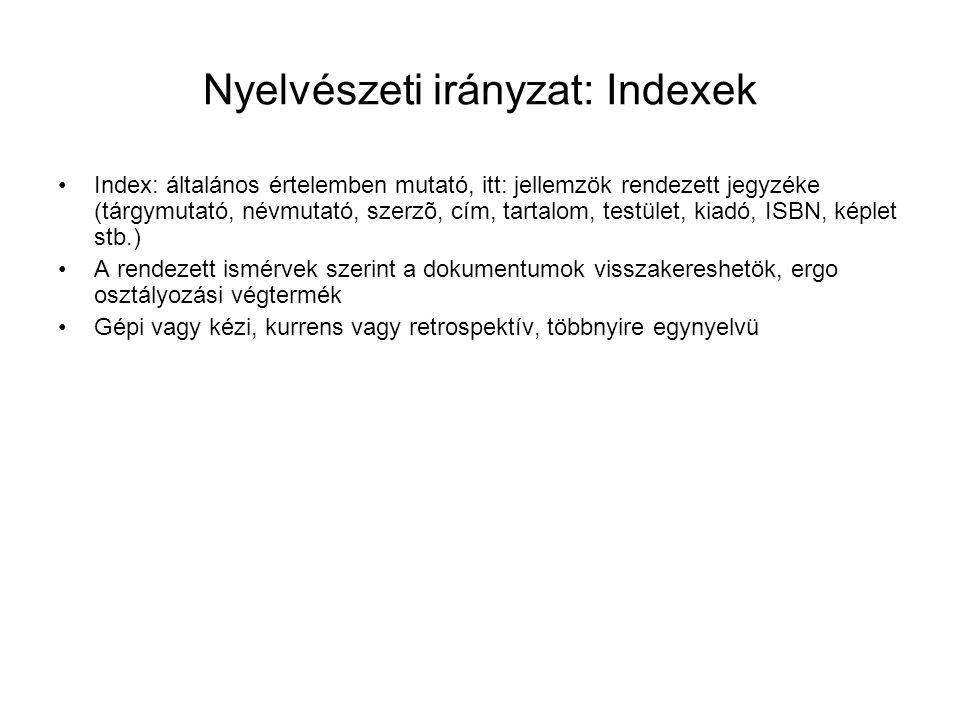 Nyelvészeti irányzat: Indexek Index: általános értelemben mutató, itt: jellemzök rendezett jegyzéke (tárgymutató, névmutató, szerzõ, cím, tartalom, testület, kiadó, ISBN, képlet stb.) A rendezett ismérvek szerint a dokumentumok visszakereshetök, ergo osztályozási végtermék Gépi vagy kézi, kurrens vagy retrospektív, többnyire egynyelvü