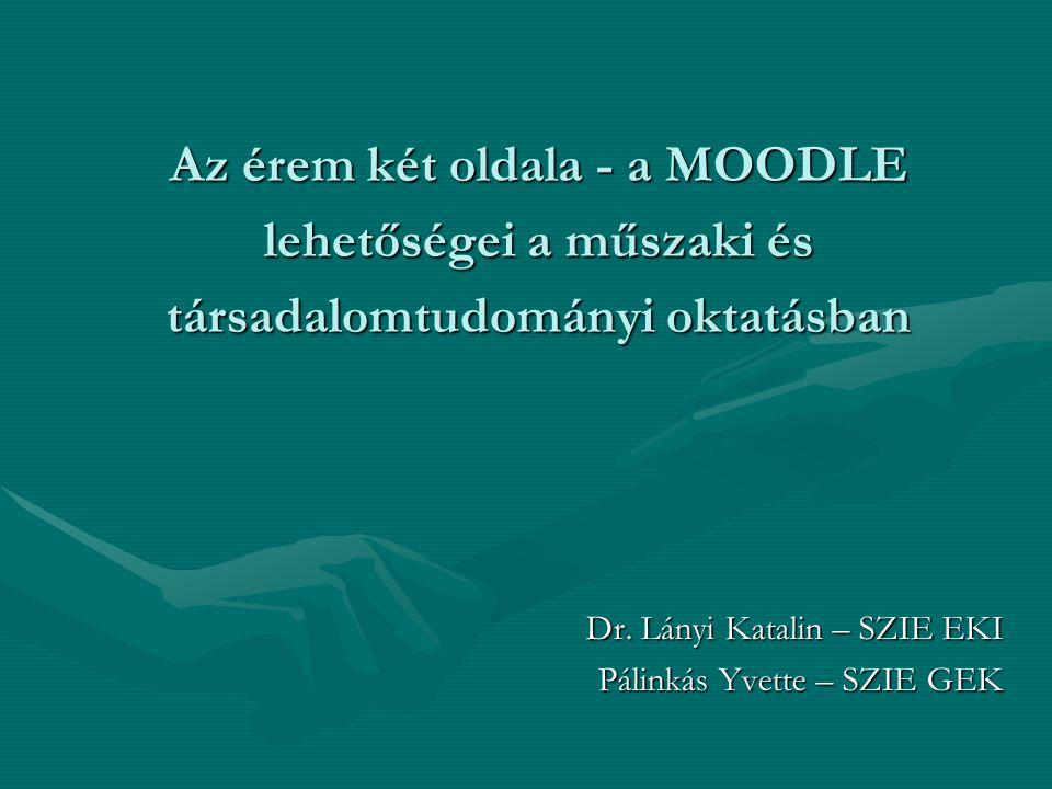 Az érem két oldala - a MOODLE lehetőségei a műszaki és társadalomtudományi oktatásban Dr. Lányi Katalin – SZIE EKI Pálinkás Yvette – SZIE GEK