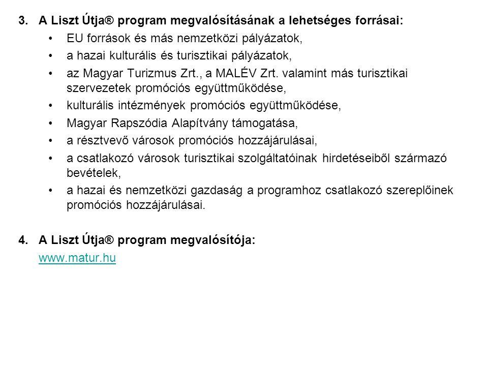 3.A Liszt Útja® program megvalósításának a lehetséges forrásai: EU források és más nemzetközi pályázatok, a hazai kulturális és turisztikai pályázatok, az Magyar Turizmus Zrt., a MALÉV Zrt.