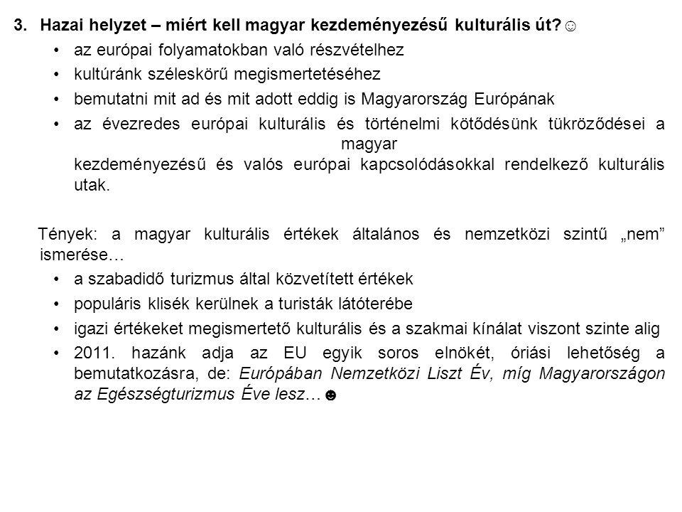 3.Hazai helyzet – miért kell magyar kezdeményezésű kulturális út ☺ az európai folyamatokban való részvételhez kultúránk széleskörű megismertetéséhez bemutatni mit ad és mit adott eddig is Magyarország Európának az évezredes európai kulturális és történelmi kötődésünk tükröződései a magyar kezdeményezésű és valós európai kapcsolódásokkal rendelkező kulturális utak.