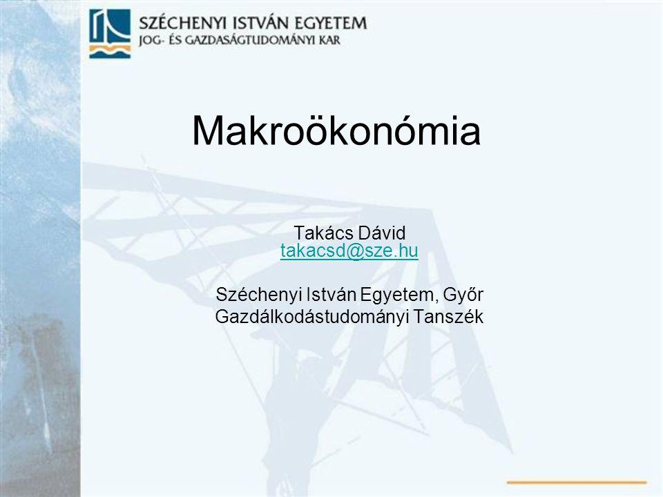 Makroökonómia Takács Dávid takacsd@sze.hu takacsd@sze.hu Széchenyi István Egyetem, Győr Gazdálkodástudományi Tanszék