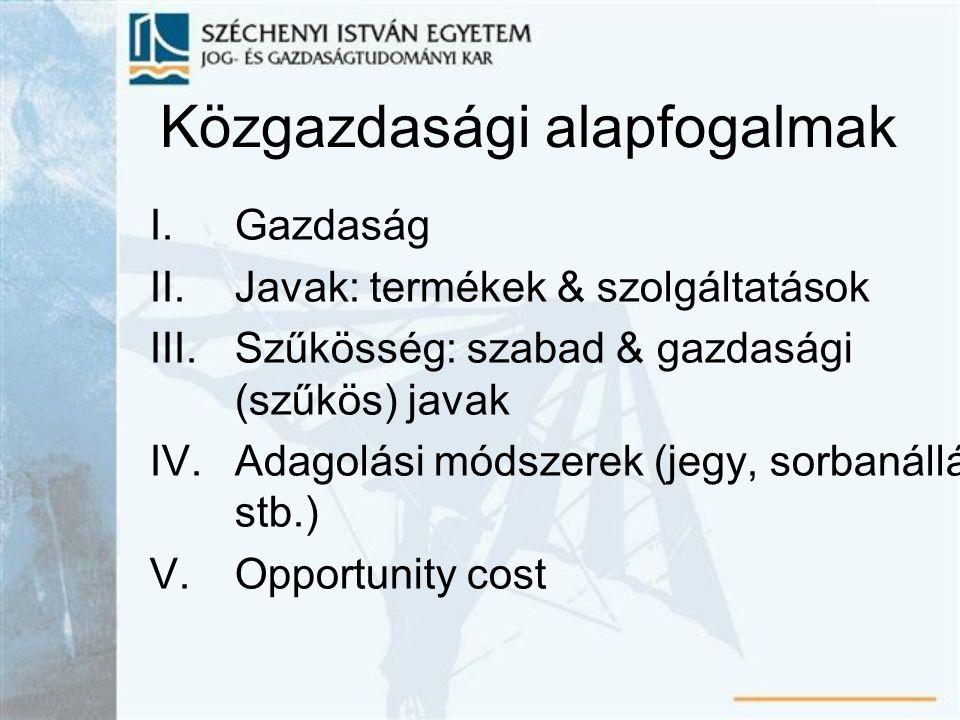 Közgazdasági alapfogalmak I.Gazdaság II.Javak: termékek & szolgáltatások III.Szűkösség: szabad & gazdasági (szűkös) javak IV.Adagolási módszerek (jegy