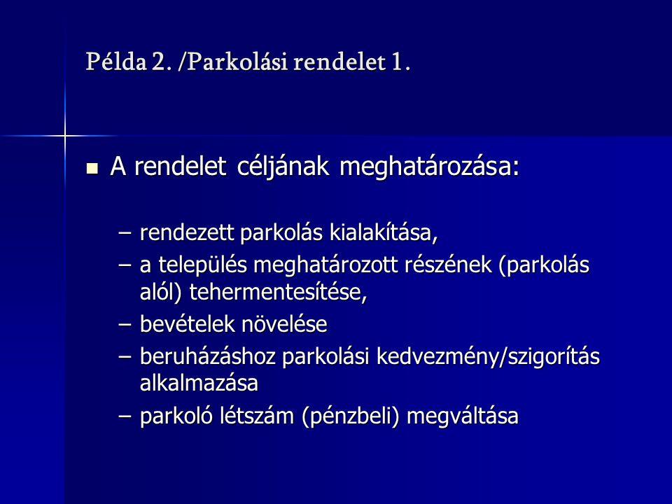 Példa 2. /Parkolási rendelet 1. A rendelet céljának meghatározása: A rendelet céljának meghatározása: –rendezett parkolás kialakítása, –a település me