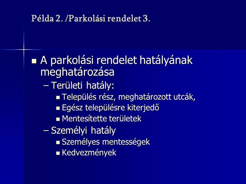 Példa 2. /Parkolási rendelet 3. A parkolási rendelet hatályának meghatározása A parkolási rendelet hatályának meghatározása –Területi hatály: Települé