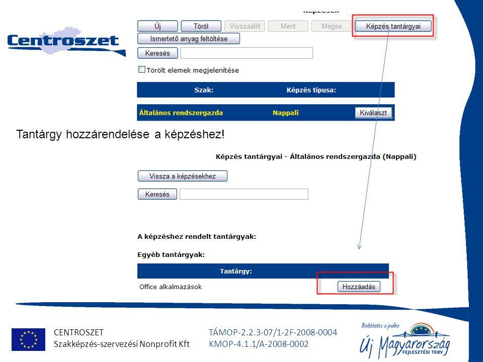 CENTROSZET Szakképzés-szervezési Nonprofit Kft TÁMOP-2.2.3-07/1-2F-2008-0004 KMOP-4.1.1/A-2008-0002 Tantárgy hozzárendelése a képzéshez!