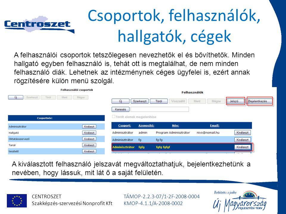 CENTROSZET Szakképzés-szervezési Nonprofit Kft TÁMOP-2.2.3-07/1-2F-2008-0004 KMOP-4.1.1/A-2008-0002 Csoportok, felhasználók, hallgatók, cégek A felhasználói csoportok tetszőlegesen nevezhetők el és bővíthetők.