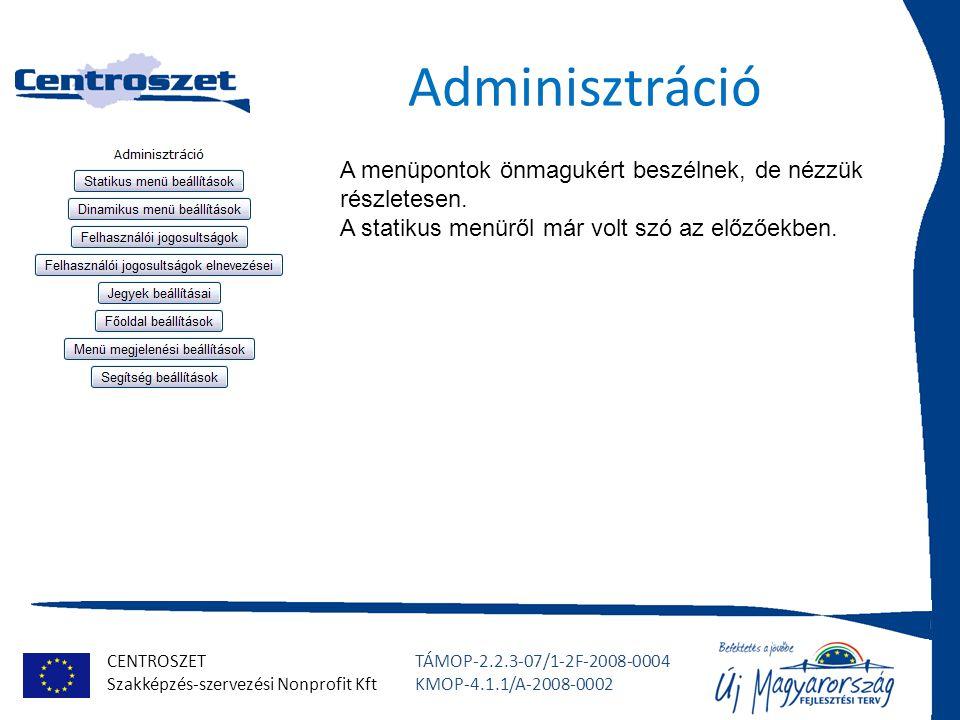 CENTROSZET Szakképzés-szervezési Nonprofit Kft TÁMOP-2.2.3-07/1-2F-2008-0004 KMOP-4.1.1/A-2008-0002 Adminisztráció A menüpontok önmagukért beszélnek, de nézzük részletesen.