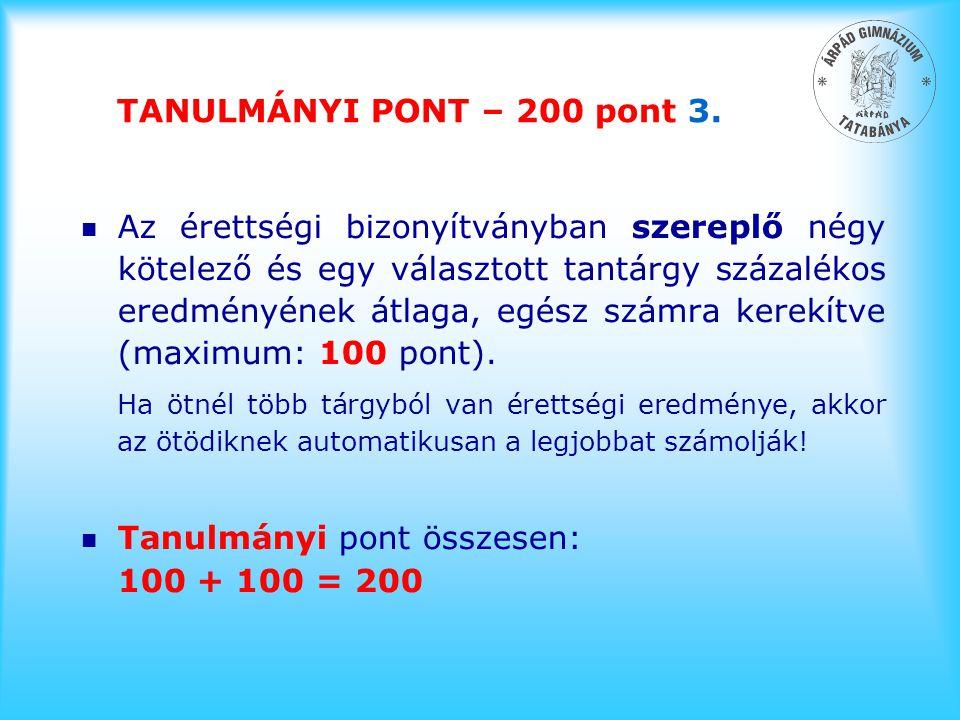 TANULMÁNYI PONT – 200 pont 3. n Az érettségi bizonyítványban szereplő négy kötelező és egy választott tantárgy százalékos eredményének átlaga, egész s
