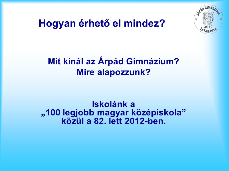"""Hogyan érhető el mindez? Mit kínál az Árpád Gimnázium? Mire alapozzunk? Iskolánk a """"100 legjobb magyar középiskola"""" közül a 82. lett 2012-ben."""