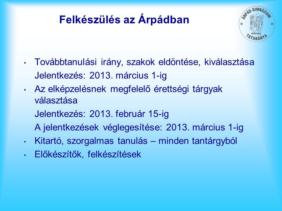 Felkészülés az Árpádban Továbbtanulási irány, szakok eldöntése, kiválasztása Jelentkezés: 2013. március 1-ig Az elképzelésnek megfelelő érettségi tárg
