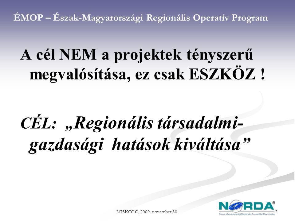 MISKOLC, 2009. november 30. 2 ÉMOP – Észak-Magyarországi Regionális Operatív Program A cél NEM a projektek tényszerű megvalósítása, ez csak ESZKÖZ ! C