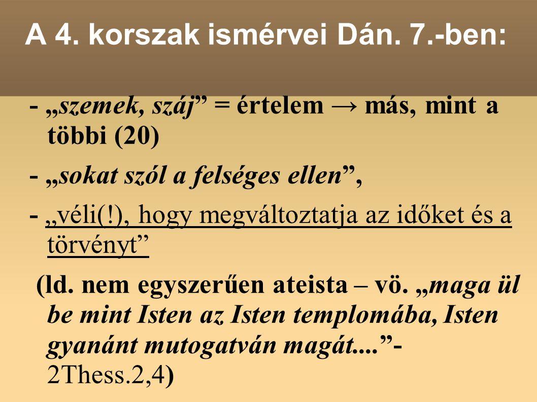 """A 4. korszak ismérvei Dán. 7.-ben: - """"szemek, száj"""" = értelem → más, mint a többi (20) - """"sokat szól a felséges ellen"""", - """"véli(!), hogy megváltoztatj"""