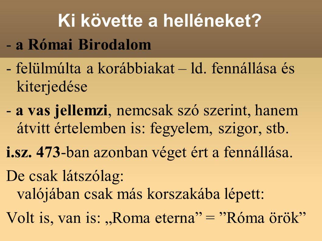 Ki követte a helléneket? - a Római Birodalom - felülmúlta a korábbiakat – ld. fennállása és kiterjedése - a vas jellemzi, nemcsak szó szerint, hanem á