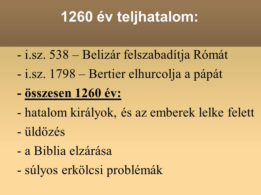 1260 év teljhatalom: - i.sz. 538 – Belizár felszabadítja Rómát - i.sz. 1798 – Bertier elhurcolja a pápát - összesen 1260 év: - hatalom királyok, és az