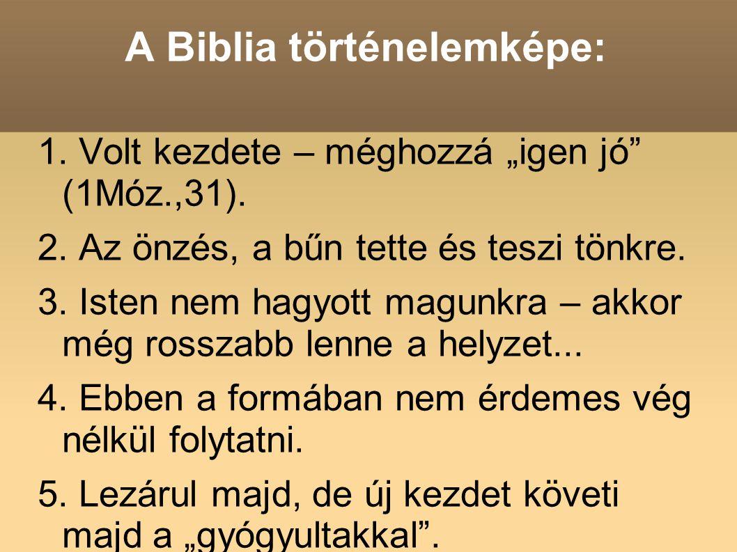 """A Biblia történelemképe: 1. Volt kezdete – méghozzá """"igen jó"""" (1Móz.,31). 2. Az önzés, a bűn tette és teszi tönkre. 3. Isten nem hagyott magunkra – ak"""