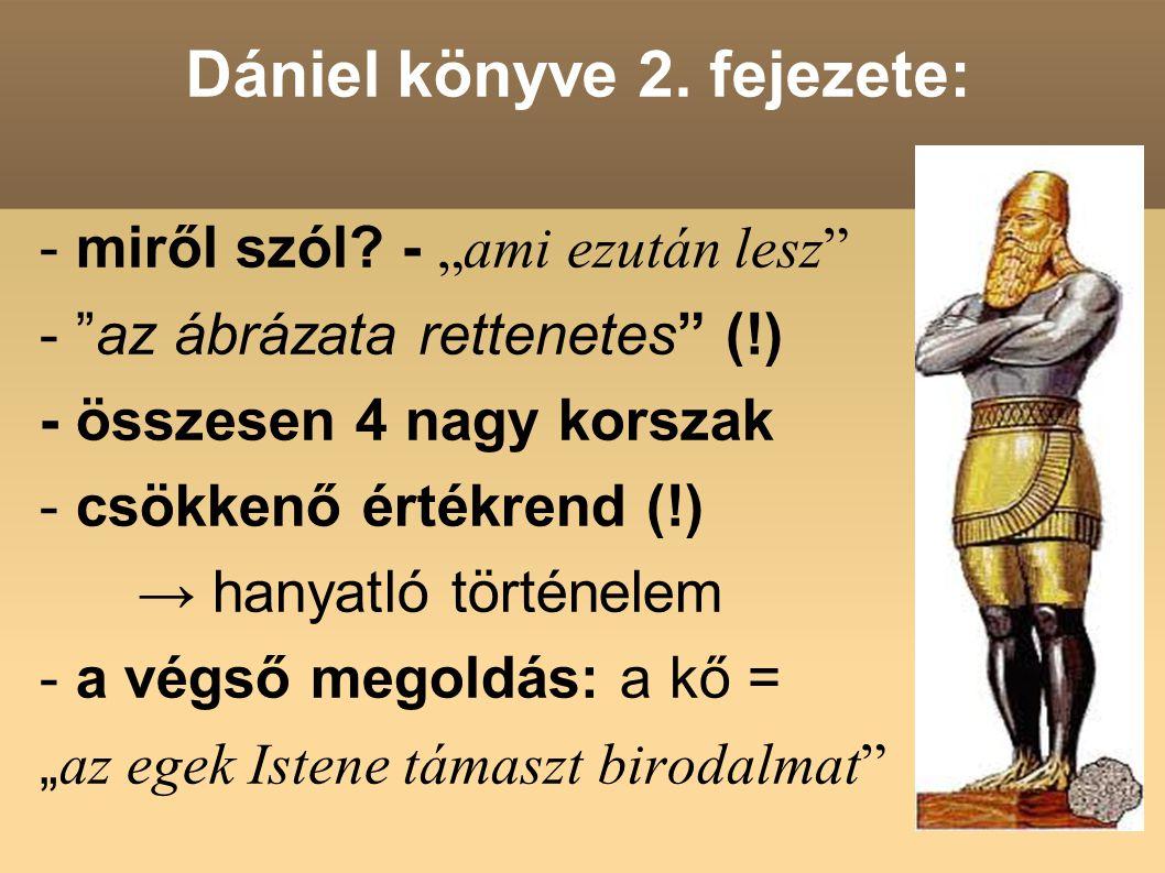 """Dániel könyve 2. fejezete: - miről szól? - """"ami ezután lesz"""" - """"az ábrázata rettenetes"""" (!) - összesen 4 nagy korszak - csökkenő értékrend (!) → hanya"""