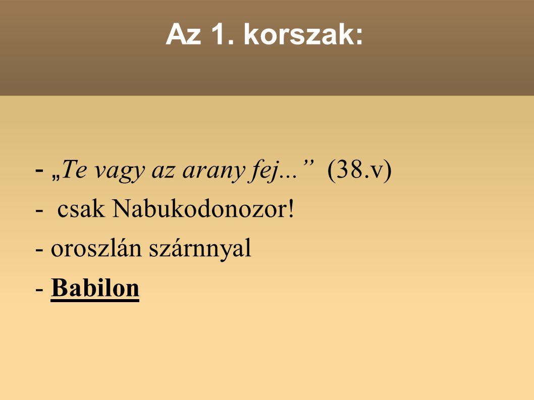 """Az 1. korszak: - """" Te vagy az arany fej..."""" (38.v) - csak Nabukodonozor! - oroszlán szárnnyal - Babilon"""