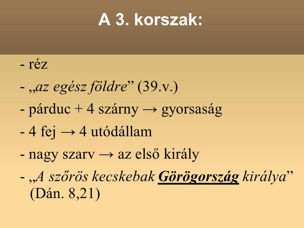 """A 3. korszak: - réz - """"az egész földre"""" (39.v.) - párduc + 4 szárny → gyorsaság - 4 fej → 4 utódállam - nagy szarv → az első király - """"A szőrös kecske"""