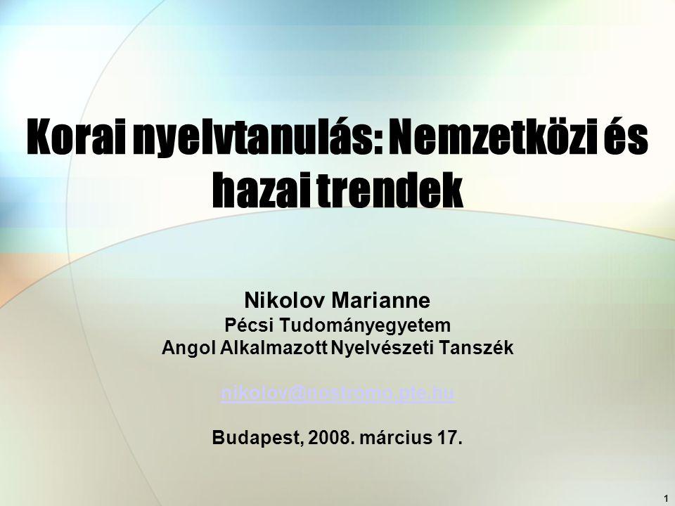 1 Korai nyelvtanulás: Nemzetközi és hazai trendek Nikolov Marianne Pécsi Tudományegyetem Angol Alkalmazott Nyelvészeti Tanszék nikolov@nostromo.pte.hu