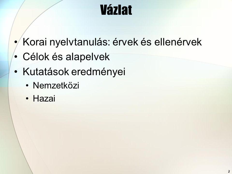 2 Vázlat Korai nyelvtanulás: érvek és ellenérvek Célok és alapelvek Kutatások eredményei Nemzetközi Hazai