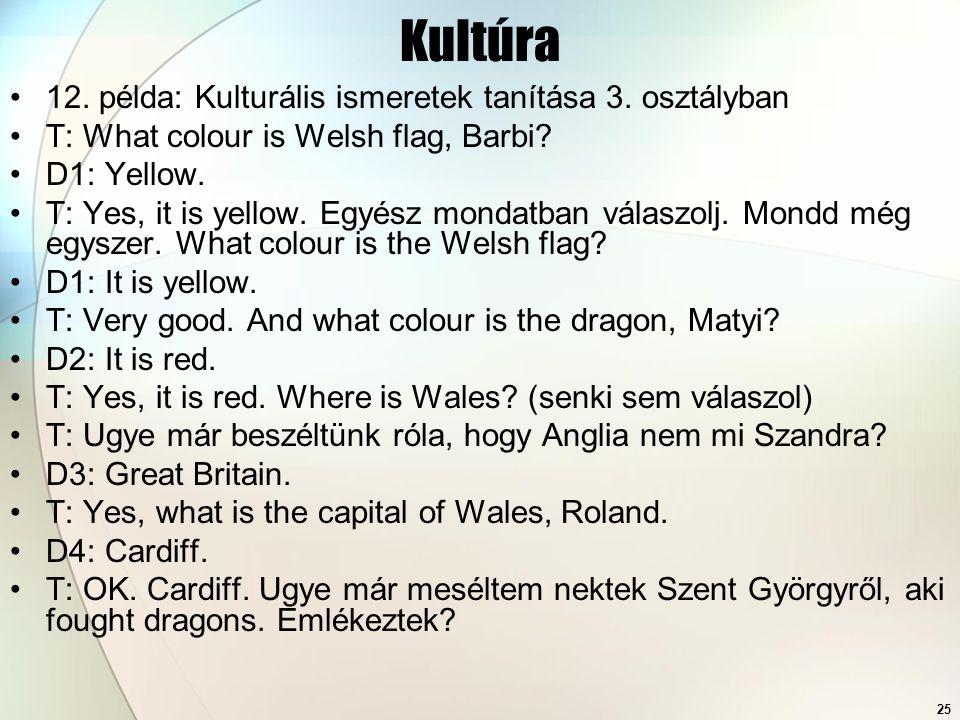 25 Kultúra 12. példa: Kulturális ismeretek tanítása 3. osztályban T: What colour is Welsh flag, Barbi? D1: Yellow. T: Yes, it is yellow. Egyész mondat