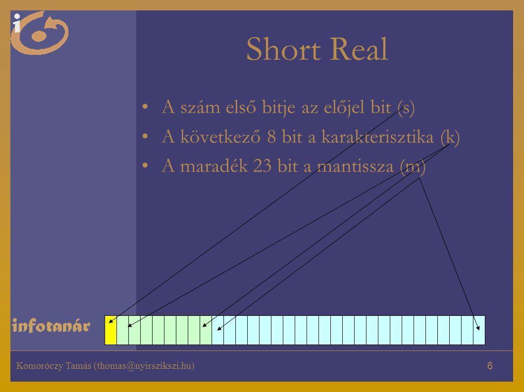 Komoróczy Tamás (thomas@nyirszikszi.hu) 6 Short Real A szám első bitje az előjel bit (s) A következő 8 bit a karakterisztika (k) A maradék 23 bit a mantissza (m)