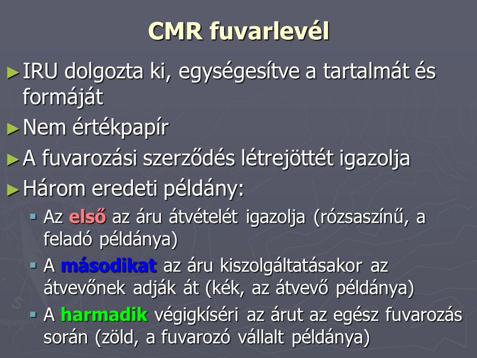 CMR fuvarlevél ► IRU dolgozta ki, egységesítve a tartalmát és formáját ► Nem értékpapír ► A fuvarozási szerződés létrejöttét igazolja ► Három eredeti