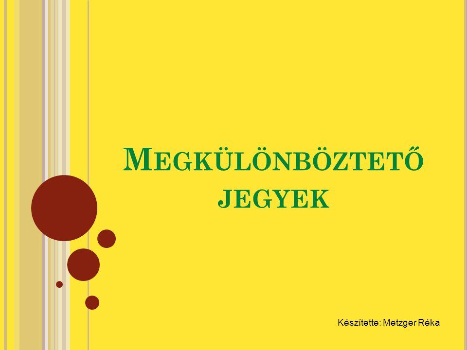 M EGKÜLÖNBÖZTETŐ JEGYEK Készítette: Metzger Réka