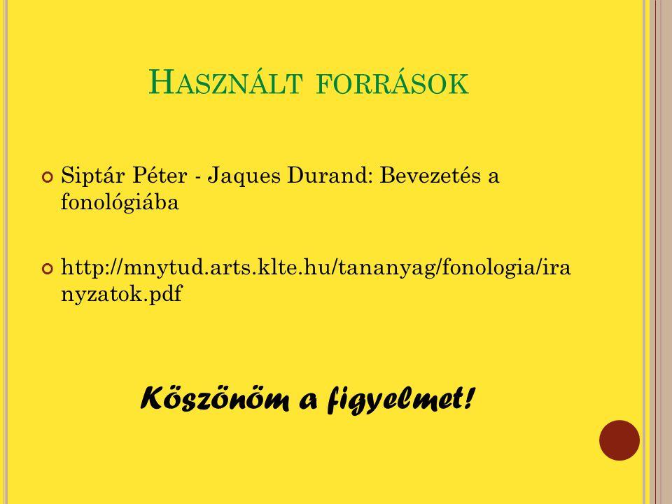 H ASZNÁLT FORRÁSOK Siptár Péter - Jaques Durand: Bevezetés a fonológiába http://mnytud.arts.klte.hu/tananyag/fonologia/ira nyzatok.pdf Köszönöm a figy