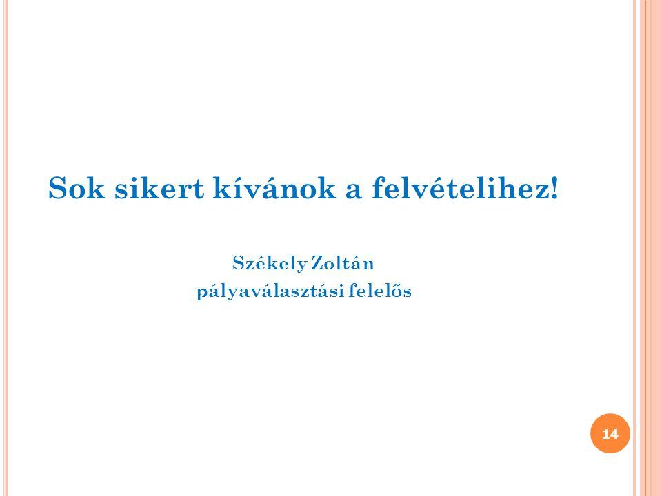 Sok sikert kívánok a felvételihez! Székely Zoltán pályaválasztási felelős 14