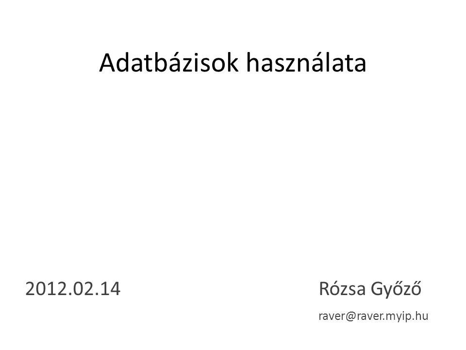 Adatbázisok használata 2012.02.14 Rózsa Győző raver@raver.myip.hu