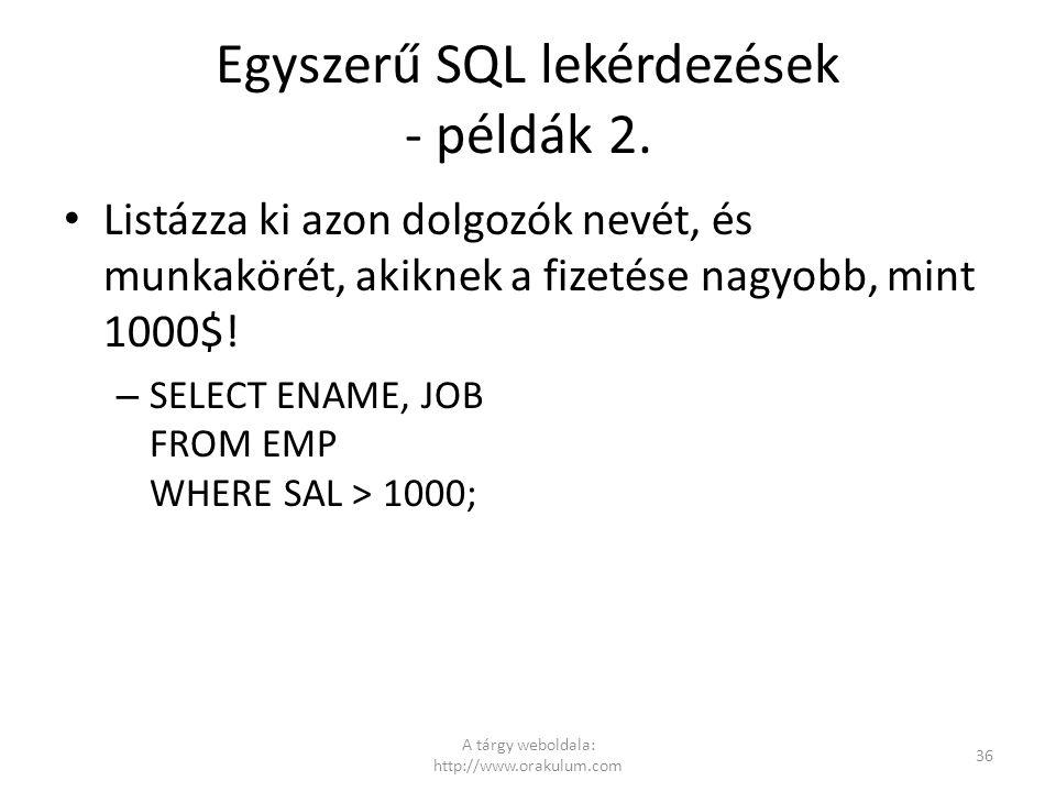 Egyszerű SQL lekérdezések - példák 2. Listázza ki azon dolgozók nevét, és munkakörét, akiknek a fizetése nagyobb, mint 1000$! – SELECT ENAME, JOB FROM