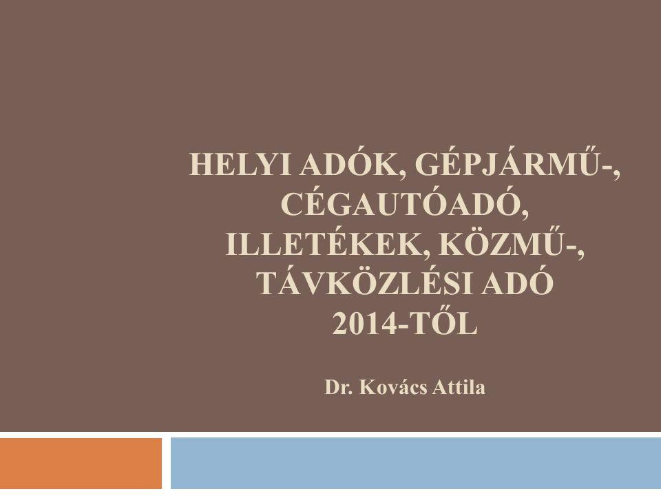 HELYI ADÓK, GÉPJÁRMŰ-, CÉGAUTÓADÓ, ILLETÉKEK, KÖZMŰ-, TÁVKÖZLÉSI ADÓ 2014-TŐL Dr. Kovács Attila