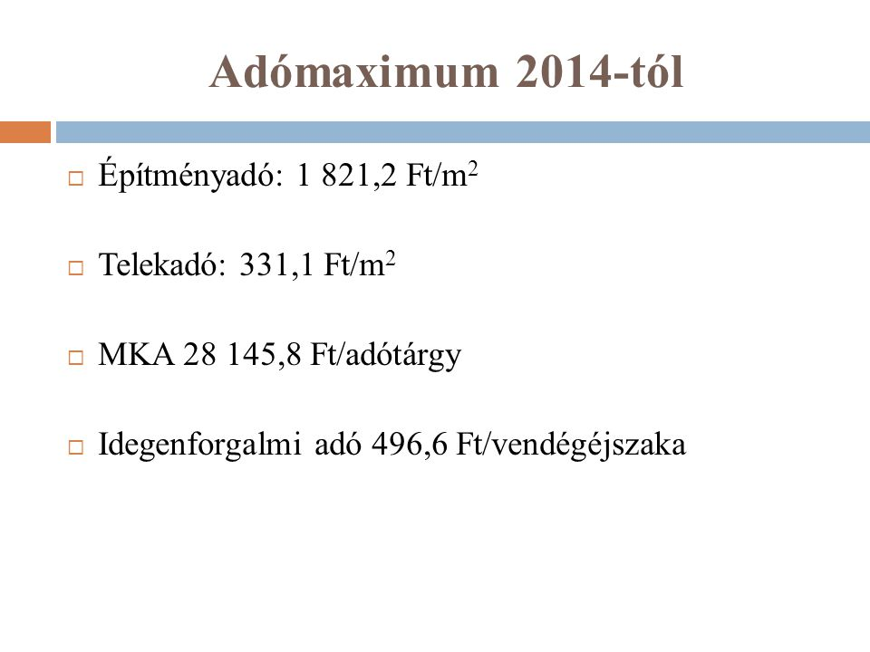 Adómaximum 2014-tól  Építményadó: 1 821,2 Ft/m 2  Telekadó: 331,1 Ft/m 2  MKA 28 145,8 Ft/adótárgy  Idegenforgalmi adó 496,6 Ft/vendégéjszaka