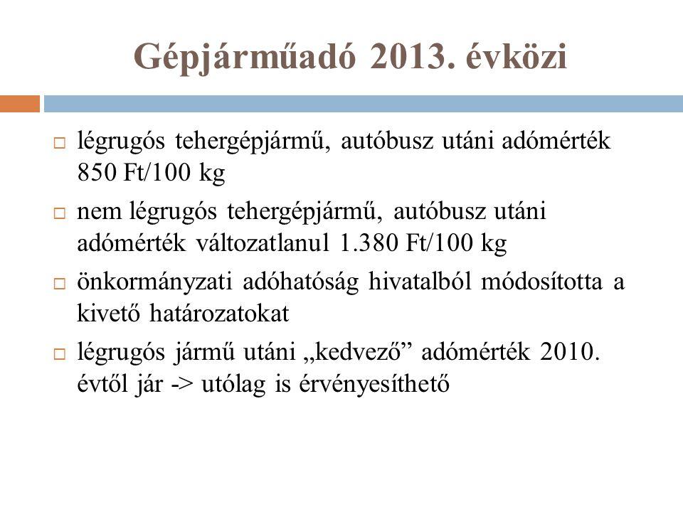 Gépjárműadó 2013. évközi  légrugós tehergépjármű, autóbusz utáni adómérték 850 Ft/100 kg  nem légrugós tehergépjármű, autóbusz utáni adómérték válto