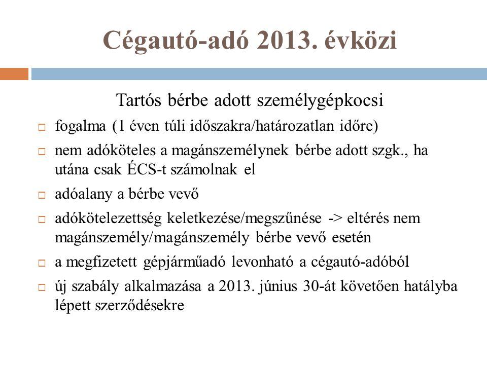 Cégautó-adó 2013. évközi Tartós bérbe adott személygépkocsi  fogalma (1 éven túli időszakra/határozatlan időre)  nem adóköteles a magánszemélynek bé