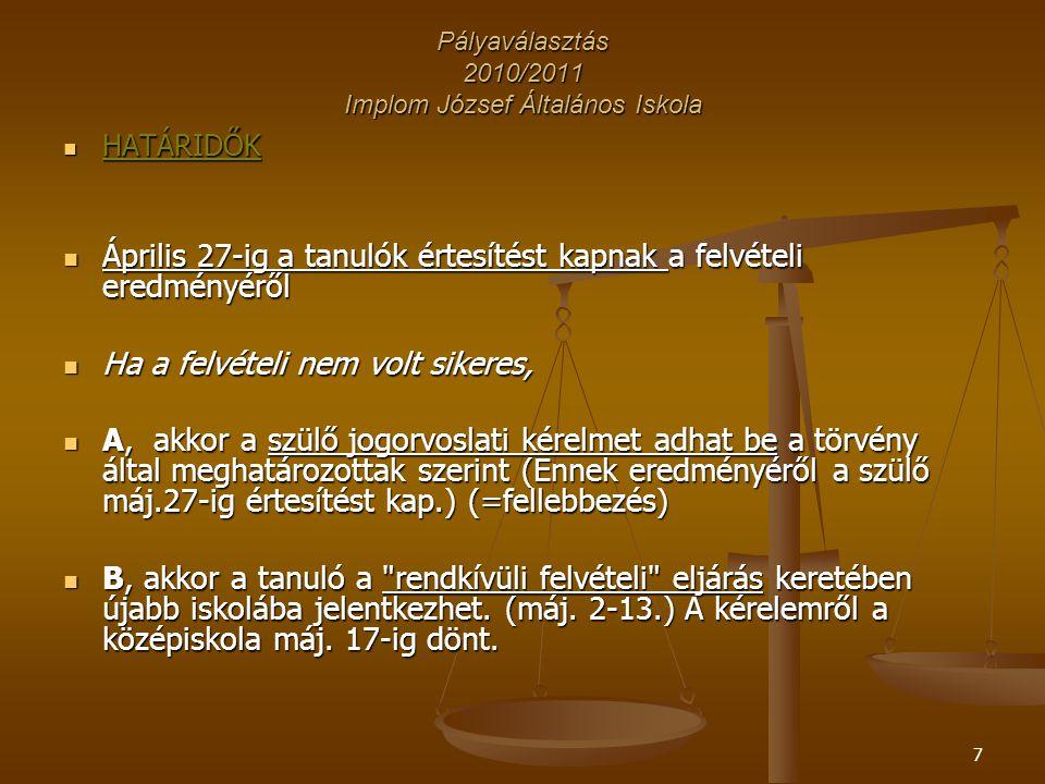7 Pályaválasztás 2010/2011 Implom József Általános Iskola HATÁRIDŐK HATÁRIDŐK Április 27-ig a tanulók értesítést kapnak a felvételi eredményéről Április 27-ig a tanulók értesítést kapnak a felvételi eredményéről Ha a felvételi nem volt sikeres, Ha a felvételi nem volt sikeres, A, akkor a szülő jogorvoslati kérelmet adhat be a törvény által meghatározottak szerint (Ennek eredményéről a szülő máj.27-ig értesítést kap.) (=fellebbezés) A, akkor a szülő jogorvoslati kérelmet adhat be a törvény által meghatározottak szerint (Ennek eredményéről a szülő máj.27-ig értesítést kap.) (=fellebbezés) B, akkor a tanuló a rendkívüli felvételi eljárás keretében újabb iskolába jelentkezhet.