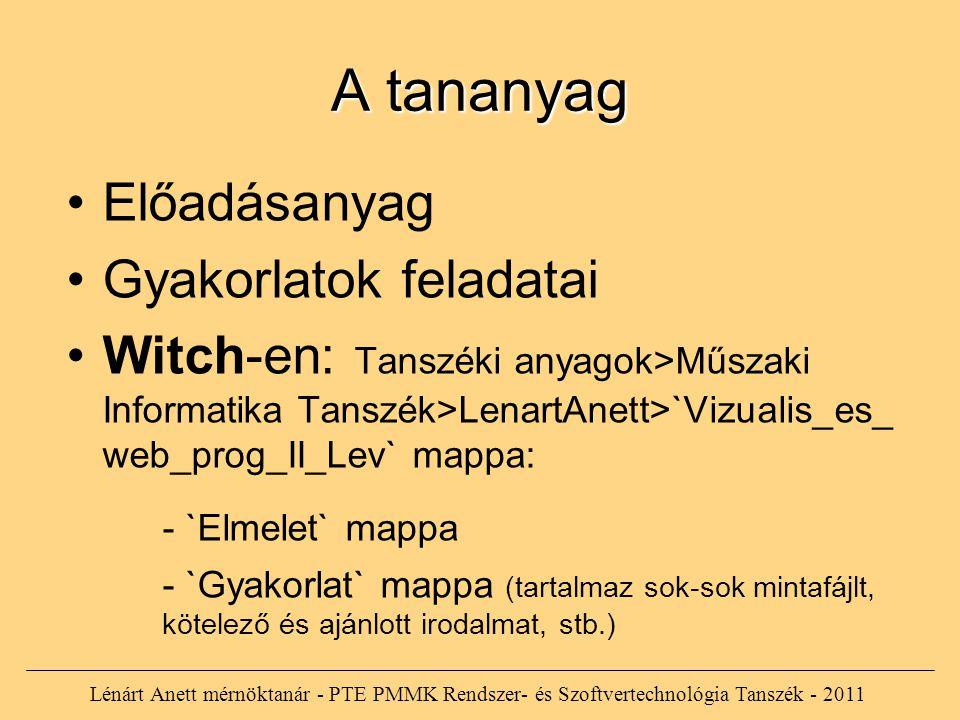A tananyag Előadásanyag Gyakorlatok feladatai Witch-en: Tanszéki anyagok>Műszaki Informatika Tanszék>LenartAnett>`Vizualis_es_ web_prog_II_Lev` mappa: - `Elmelet` mappa - `Gyakorlat` mappa (tartalmaz sok-sok mintafájlt, kötelező és ajánlott irodalmat, stb.) Lénárt Anett mérnöktanár - PTE PMMK Rendszer- és Szoftvertechnológia Tanszék - 2011