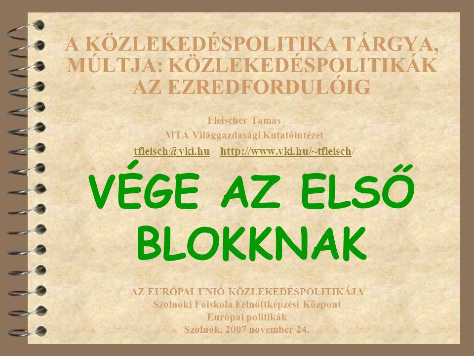 A KÖZLEKEDÉSPOLITIKA TÁRGYA, MÚLTJA: KÖZLEKEDÉSPOLITIKÁK AZ EZREDFORDULÓIG Fleischer Tamás MTA Világgazdasági Kutatóintézet tfleisch@vki.hutfleisch@vki.hu http://www.vki.hu/~tfleisch/http://www.vki.hu/~tfleisch AZ EURÓPAI UNIÓ KÖZLEKEDÉSPOLITIKÁJA Szolnoki Főiskola Felnőttképzési Központ Európai politikák Szolnok, 2007 november 24.