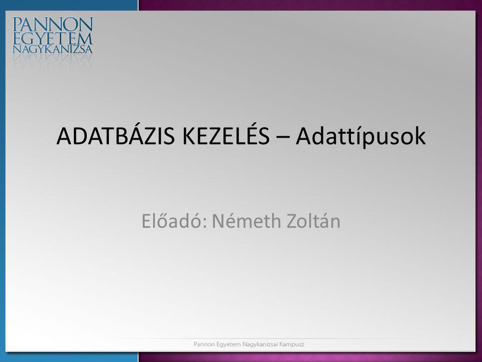 ADATBÁZIS KEZELÉS – Adattípusok Előadó: Németh Zoltán