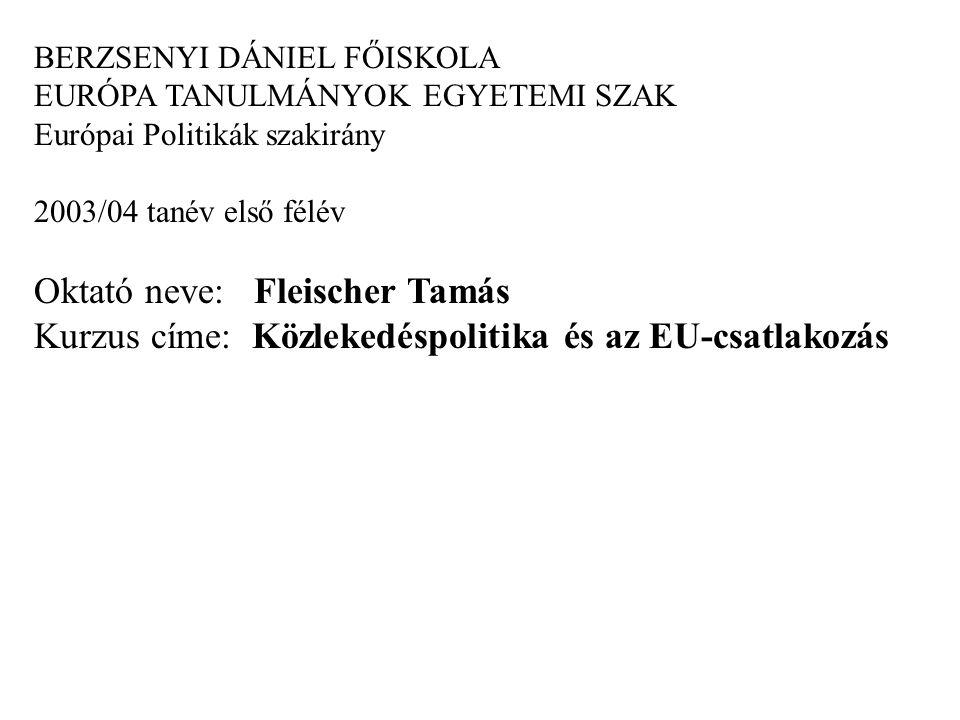 BERZSENYI DÁNIEL FŐISKOLA EURÓPA TANULMÁNYOK EGYETEMI SZAK Európai Politikák szakirány 2003/04 tanév első félév Oktató neve: Fleischer Tamás Kurzus címe: Közlekedéspolitika és az EU-csatlakozás