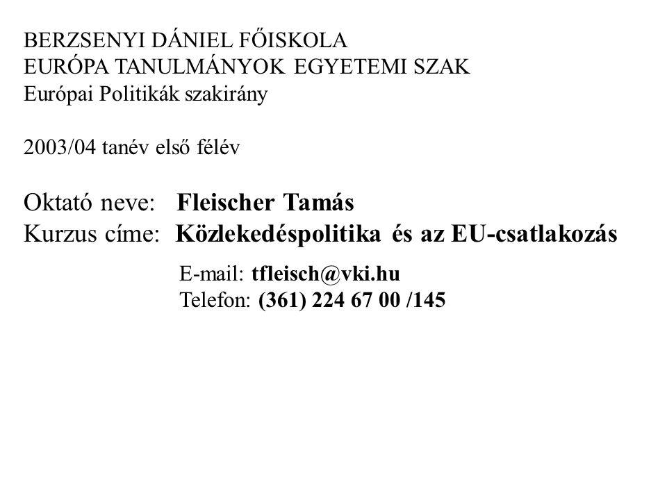 BERZSENYI DÁNIEL FŐISKOLA EURÓPA TANULMÁNYOK EGYETEMI SZAK Európai Politikák szakirány 2003/04 tanév első félév Oktató neve: Fleischer Tamás Kurzus címe: Közlekedéspolitika és az EU-csatlakozás E-mail: tfleisch@vki.hu Telefon: (361) 224 67 00 /145