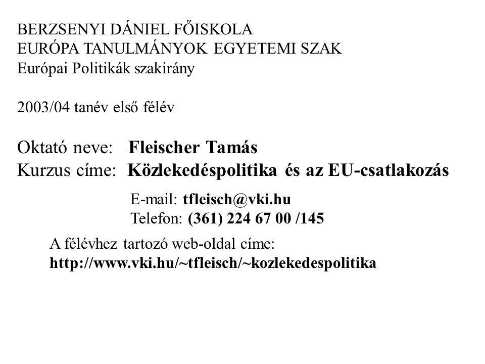BERZSENYI DÁNIEL FŐISKOLA EURÓPA TANULMÁNYOK EGYETEMI SZAK Európai Politikák szakirány 2003/04 tanév első félév Oktató neve: Fleischer Tamás Kurzus címe: Közlekedéspolitika és az EU-csatlakozás E-mail: tfleisch@vki.hu Telefon: (361) 224 67 00 /145 A félévhez tartozó web-oldal címe: http://www.vki.hu/~tfleisch/~kozlekedespolitika